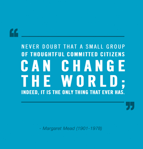 never-doubt-that-a-small-group-of-thoughtful-committed-citizens-can-change-the-world-indeed-it-is-the-only-thing-that-ever-has-margaret-mead